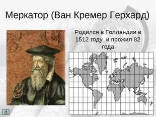 Меркатор (Ван Кремер Герхард) Родился в Голландии в 1512 году и прожил 82 года