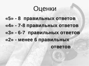 Оценки «5» - 8 правильных ответов «4» - 7-8 правильных ответов «3» - 6-7 прав