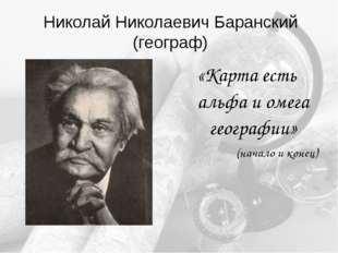 Николай Николаевич Баранский (географ) «Карта есть альфа и омега географии» (