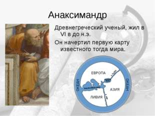 Анаксимандр Древнегреческий ученый, жил в VI в до н.э. Он начертил первую кар