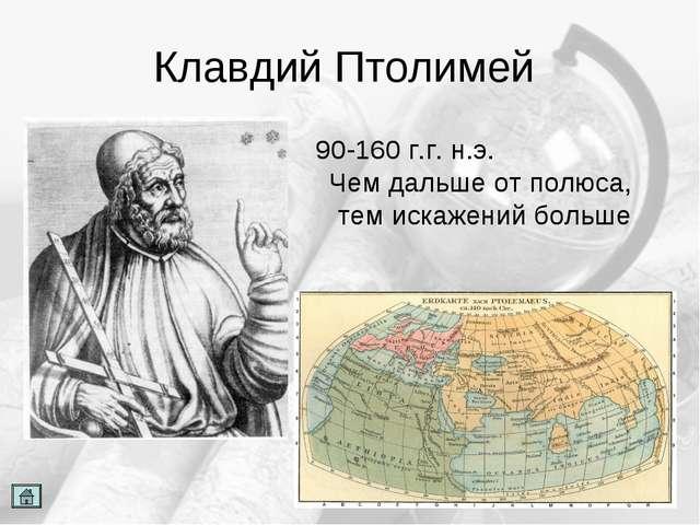Клавдий Птолимей 90-160 г.г. н.э. Чем дальше от полюса, тем искажений больше
