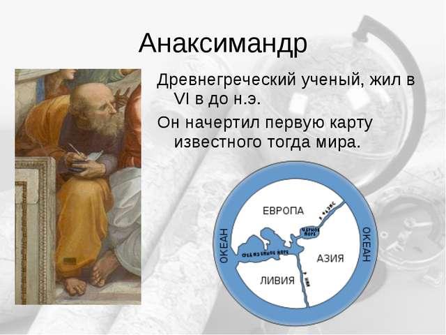 Анаксимандр Древнегреческий ученый, жил в VI в до н.э. Он начертил первую кар...