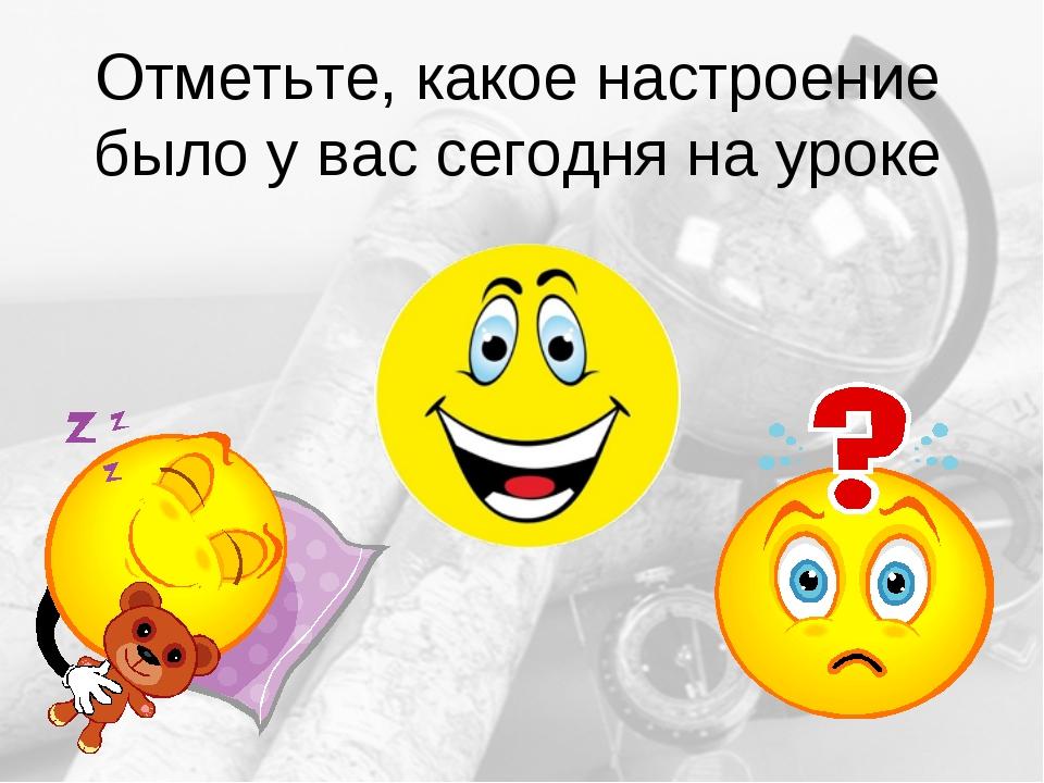 Отметьте, какое настроение было у вас сегодня на уроке