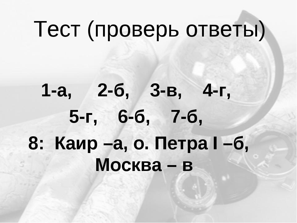 Тест (проверь ответы) 1-а, 2-б, 3-в, 4-г, 5-г, 6-б, 7-б, 8: Каир –а, о. Петра...