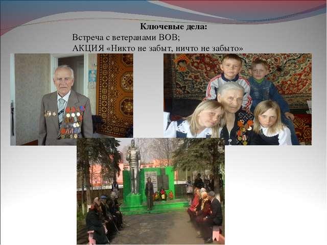 Ключевые дела: Встреча с ветеранами ВОВ; АКЦИЯ «Никто не забыт, ничто не заб...