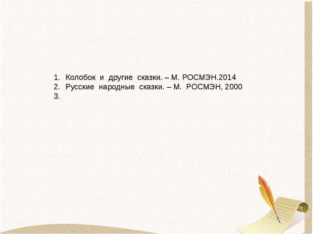 Список литературы Колобок и другие сказки. – М. РОСМЭН.2014 Русские народные...