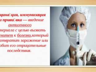 Вакцина́ция, иммунизация илиприви́вка— введениеантигенного материала с це