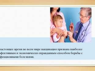 В настоящее время во всем мире вакцинация признана наиболее эффективным и эк