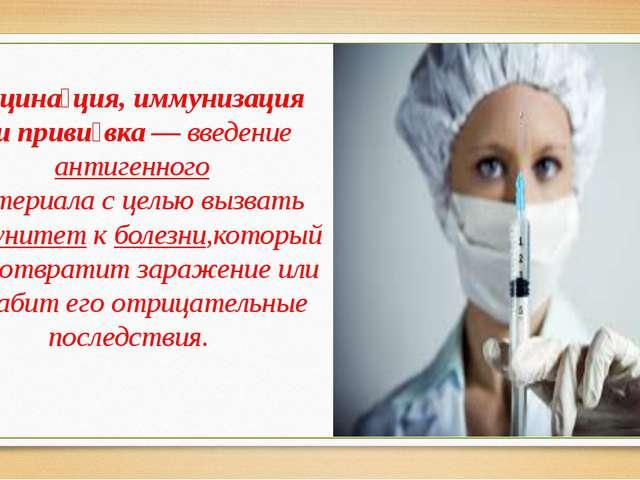 Вакцина́ция, иммунизация илиприви́вка— введениеантигенного материала с це...