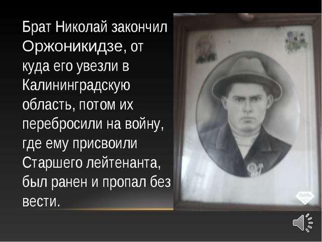 Брат Николай закончил Оржоникидзе, от куда его увезли в Калининградскую облас...