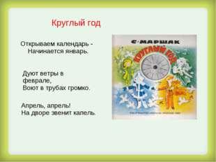 Круглый год Открываем календарь - Начинается январь. Дуют ветры в феврале, В