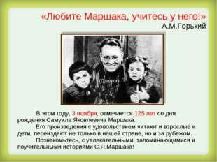 «Любите Маршака, учитесь у него!» А.М.Горький В этом году, 3 ноября, отмечает