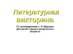 Литературная викторина По произведениям С. Я. Маршака Для детей старшего дошк