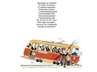Однажды на трамвае Он ехал на вокзал И, двери открывая, Вожатому сказал: — Гл