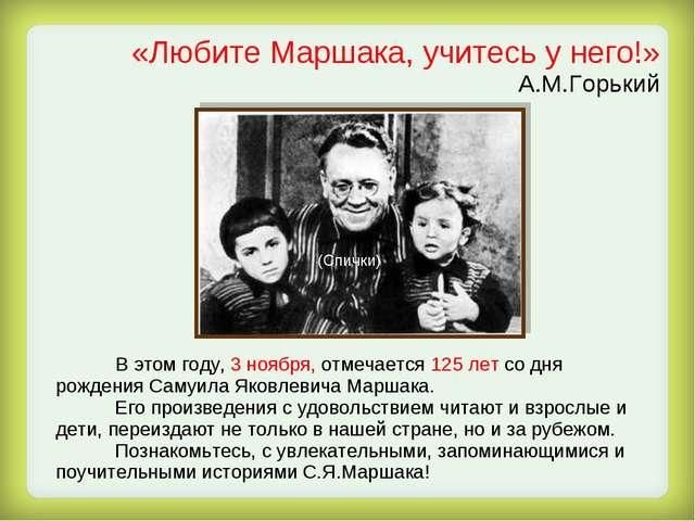 «Любите Маршака, учитесь у него!» А.М.Горький В этом году, 3 ноября, отмечает...