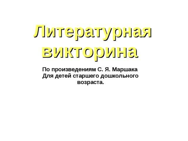 Литературная викторина По произведениям С. Я. Маршака Для детей старшего дошк...
