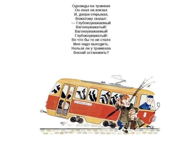 Однажды на трамвае Он ехал на вокзал И, двери открывая, Вожатому сказал: — Гл...