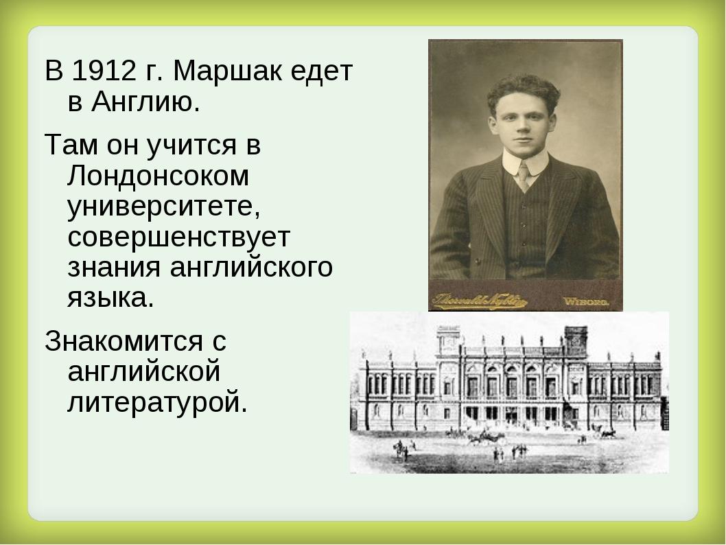 В 1912 г. Маршак едет в Англию. Там он учится в Лондонсоком университете, сов...