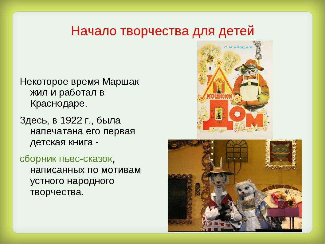 Начало творчества для детей Некоторое время Маршак жил и работал в Краснодаре...