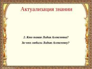 Актуализация знании 2. Кто такая Лидия Алексеевна? За что любили Лидию Алексе