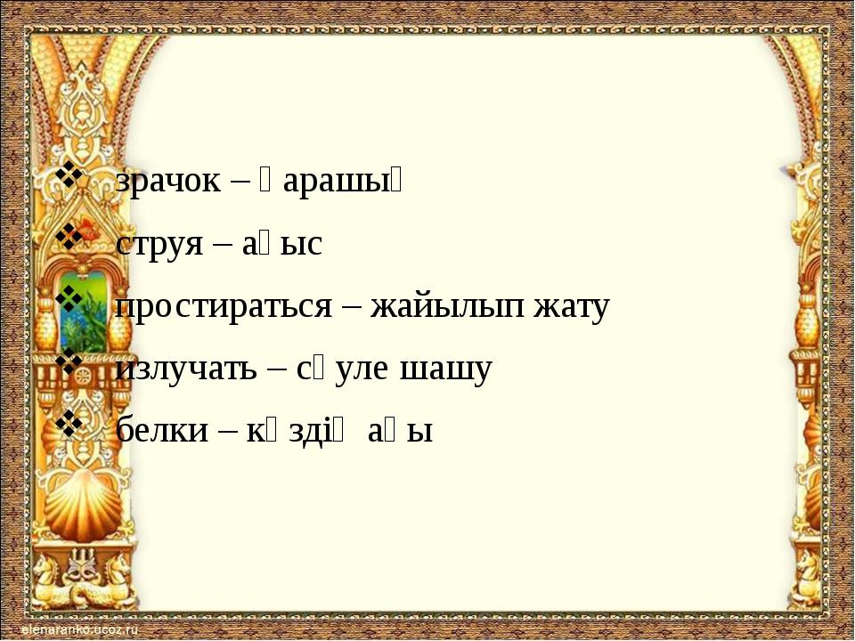 зрачок – қарашық струя – ағыс простираться – жайылып жату излучать – сәуле ш...