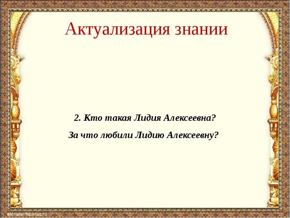 Актуализация знании 2. Кто такая Лидия Алексеевна? За что любили Лидию Алексе...