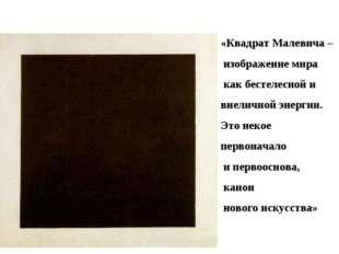 «Квадрат Малевича – изображение мира как бестелесной и внеличной энергии. Это