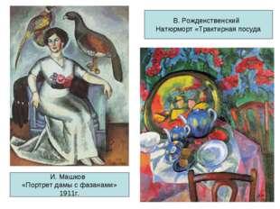 И. Машков «Портрет дамы с фазанами» 1911г. В. Рожденственский Натюрморт «Трак