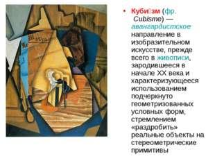 Куби́зм (фр.Cubisme)— авангардистское направление в изобразительном искусст