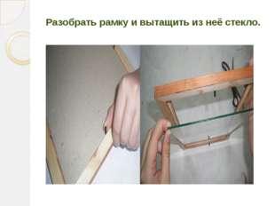 Разобрать рамку и вытащить из неё стекло.