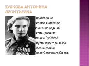 За проявленное мужество и отличное выполнение заданий командования, Антонине