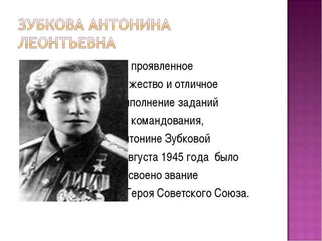 За проявленное мужество и отличное выполнение заданий командования, Антонине...