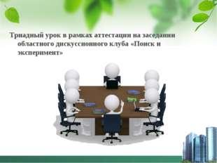 Триадный урок в рамках аттестации на заседании областного дискуссионного клуб