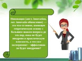 Инновация (англ. innovation, лат. innovatio обновление) — это что-то новое, и