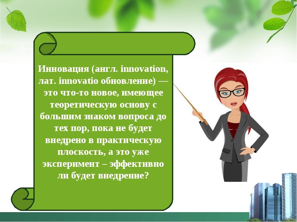 Инновация (англ. innovation, лат. innovatio обновление) — это что-то новое, и...