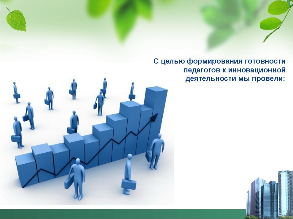 С целью формирования готовности педагогов к инновационной деятельности мы про...