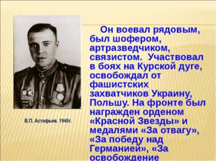 Он воевал рядовым, был шофером, артразведчиком, связистом. Участвовал в боях