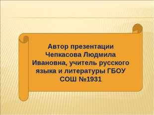 Автор презентации Чепкасова Людмила Ивановна, учитель русского языка и литера