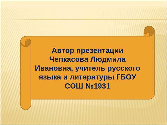 Автор презентации Чепкасова Людмила Ивановна, учитель русского языка и литера...