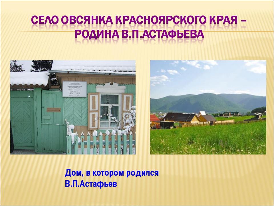 Дом, в котором родился В.П.Астафьев