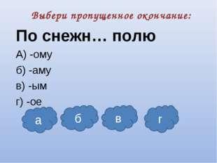 Выбери пропущенное окончание: По снежн… полю А) -ому б) -аму в) -ым г) -ое а