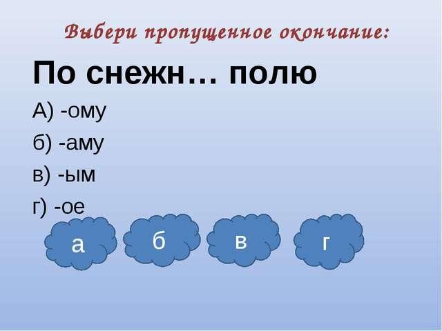 Выбери пропущенное окончание: По снежн… полю А) -ому б) -аму в) -ым г) -ое а...