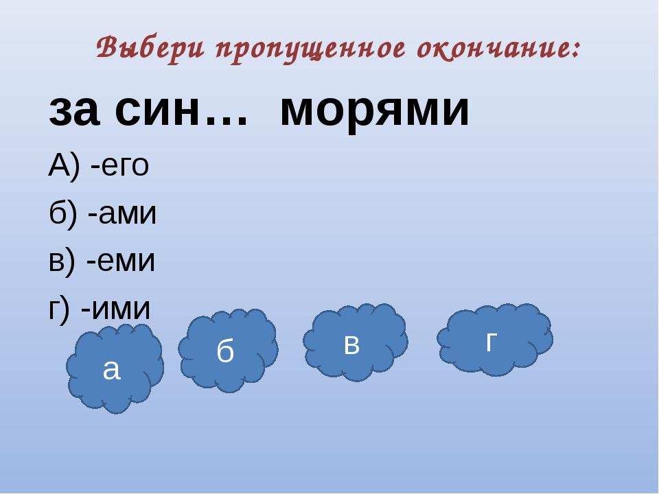 Выбери пропущенное окончание: за син… морями А) -его б) -ами в) -еми г) -ими...