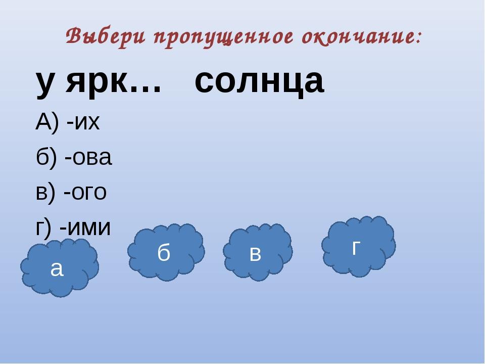 Выбери пропущенное окончание: у ярк… солнца А) -их б) -ова в) -ого г) -ими а...