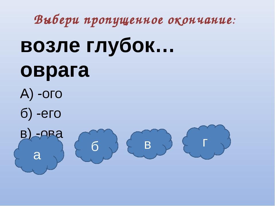 Выбери пропущенное окончание: возле глубок… оврага А) -ого б) -его в) -ова г)...