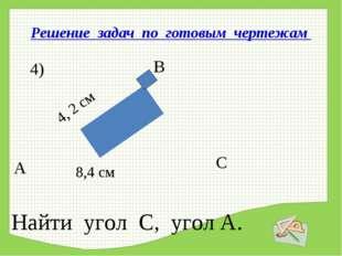 Решение задач по готовым чертежам А В С 4) 4, 2 см 8,4 см Найти угол С, угол А.