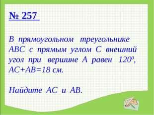 № 257 В прямоугольном треугольнике АВС с прямым углом С внешний угол при верш
