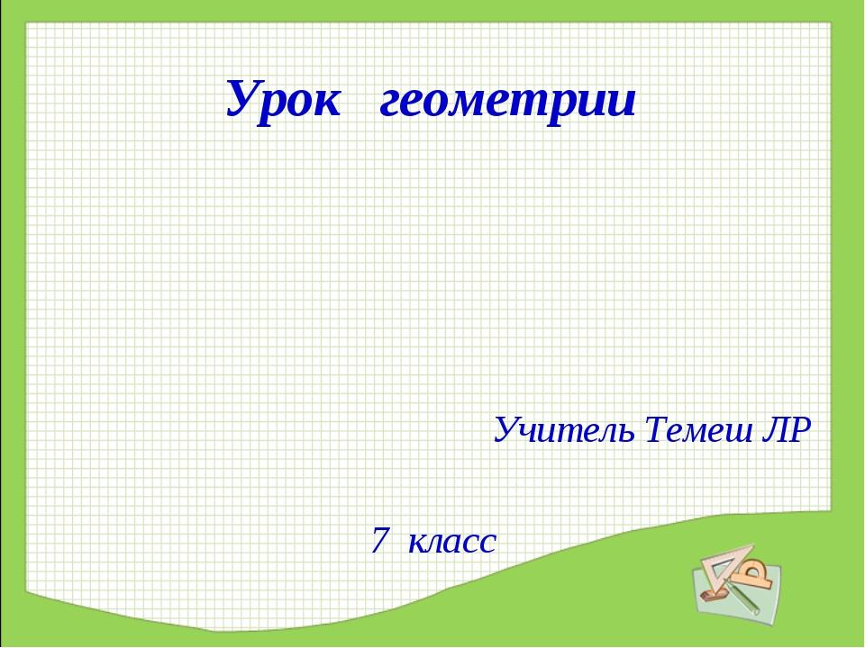 Урок геометрии Учитель Темеш ЛР 7 класс