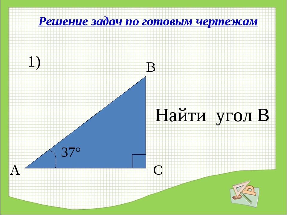 Решение задач по готовым чертежам 1) 37° А С В Найти угол В