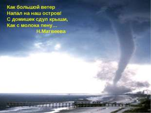 Как большой ветер Напал на наш остров! С домишек сдул крыши, Как с молока пен